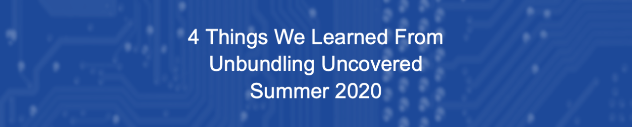 4 Things We Learned At Unbundling Uncovered Summer 2020