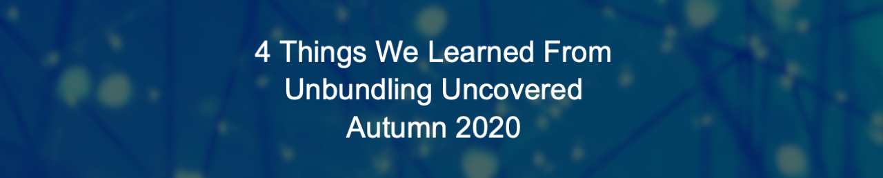 4 Things We Learned At Unbundling Uncovered Autumn 2020